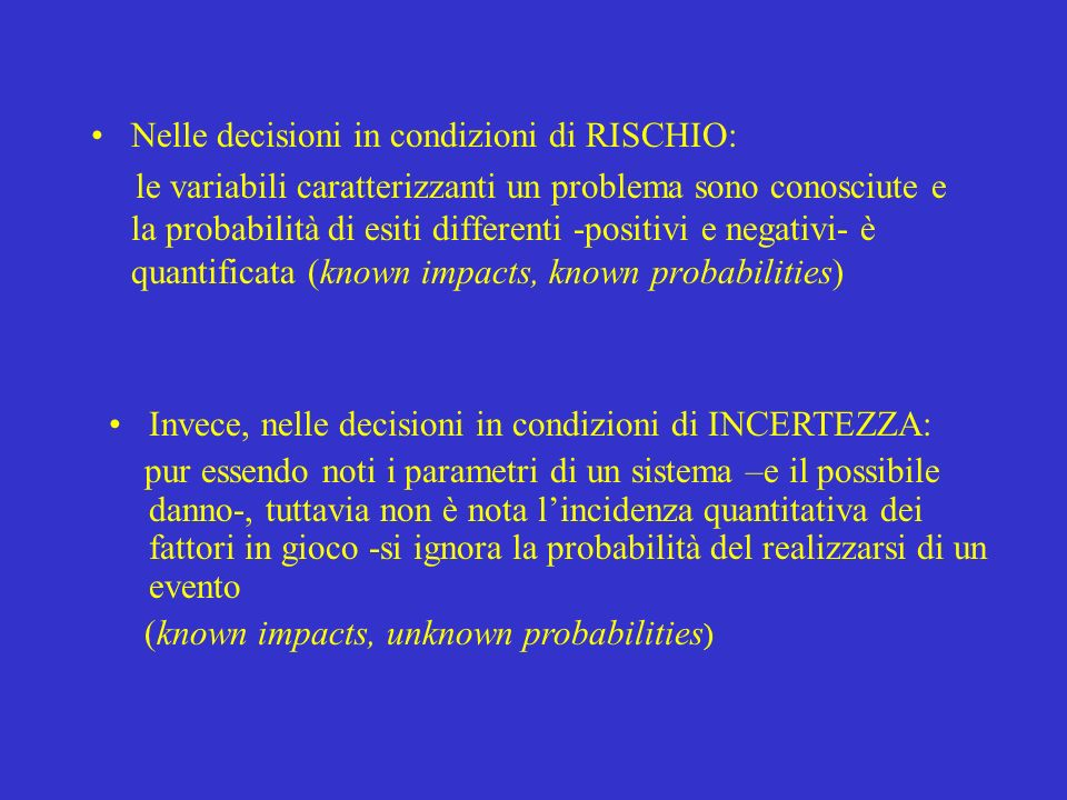 Nelle decisioni in condizioni di RISCHIO: le variabili caratterizzanti un problema sono conosciute e la probabilità di esiti differenti -positivi e ne