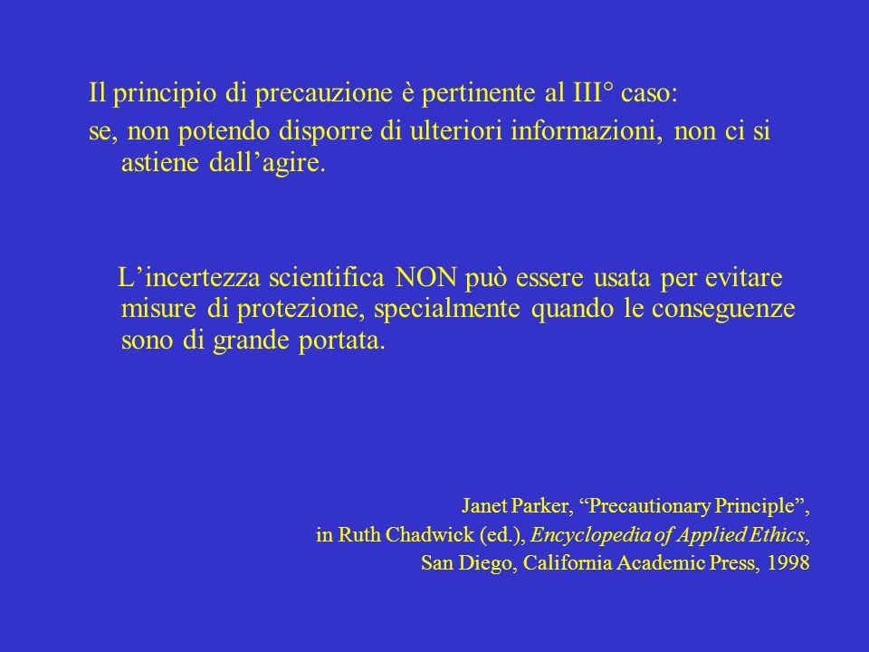 Il principio di precauzione è pertinente al III° caso: se, non potendo disporre di ulteriori informazioni, non ci si astiene dallagire. Lincertezza sc