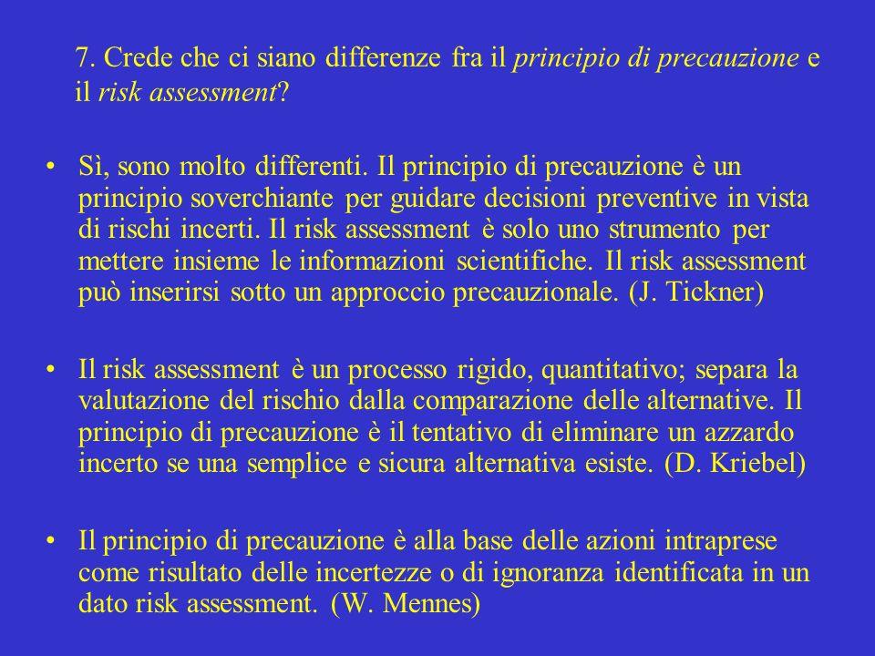 7. Crede che ci siano differenze fra il principio di precauzione e il risk assessment? Sì, sono molto differenti. Il principio di precauzione è un pri