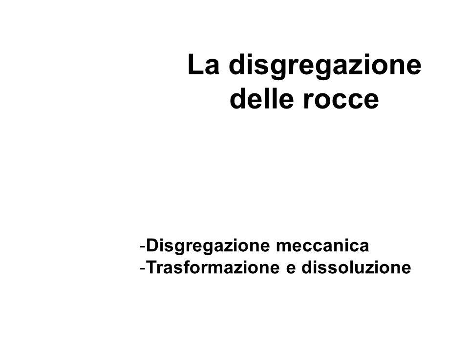 La disgregazione delle rocce -Disgregazione meccanica -Trasformazione e dissoluzione