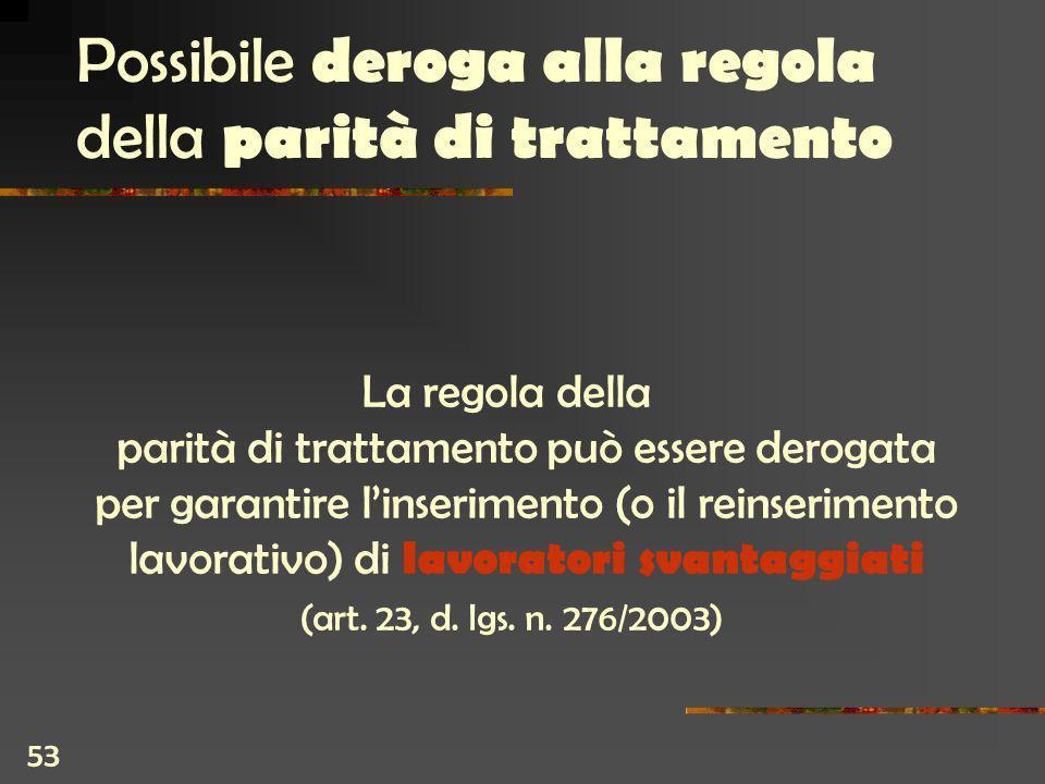 53 Possibile deroga alla regola della parità di trattamento La regola della parità di trattamento può essere derogata per garantire linserimento (o il reinserimento lavorativo) di lavoratori svantaggiati (art.