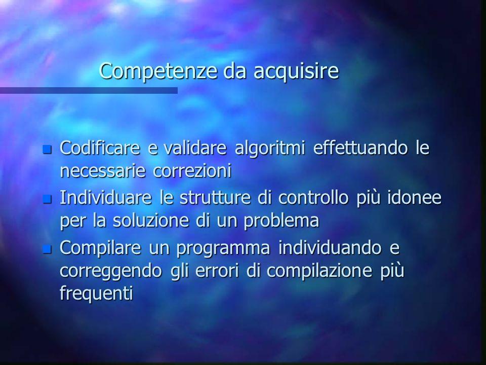 Competenze da acquisire n Codificare e validare algoritmi effettuando le necessarie correzioni n Individuare le strutture di controllo più idonee per