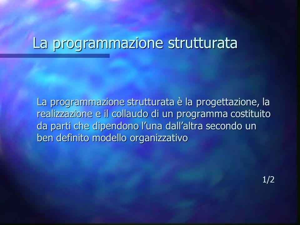 La programmazione strutturata La programmazione strutturata è la progettazione, la realizzazione e il collaudo di un programma costituito da parti che