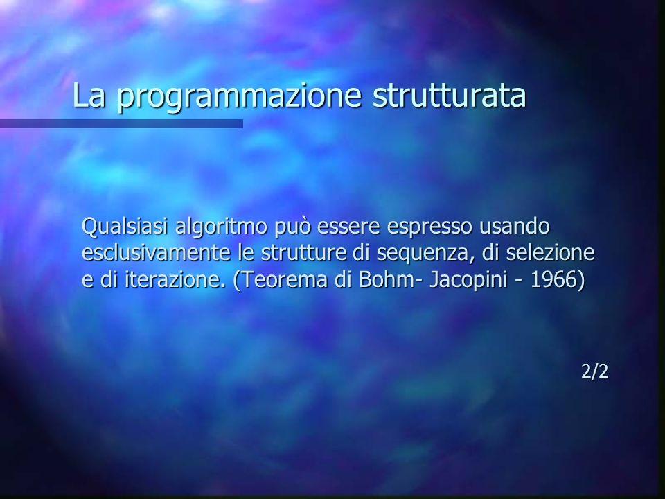 La programmazione strutturata Qualsiasi algoritmo può essere espresso usando esclusivamente le strutture di sequenza, di selezione e di iterazione. (T