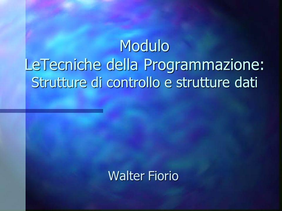 Modulo LeTecniche della Programmazione: Strutture di controllo e strutture dati Modulo LeTecniche della Programmazione: Strutture di controllo e strut