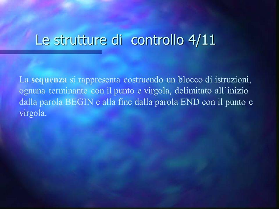 Le strutture di controllo 4/11 La sequenza si rappresenta costruendo un blocco di istruzioni, ognuna terminante con il punto e virgola, delimitato all