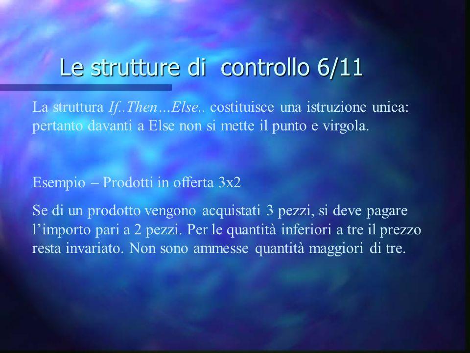 Le strutture di controllo 6/11 La struttura If..Then…Else.. costituisce una istruzione unica: pertanto davanti a Else non si mette il punto e virgola.