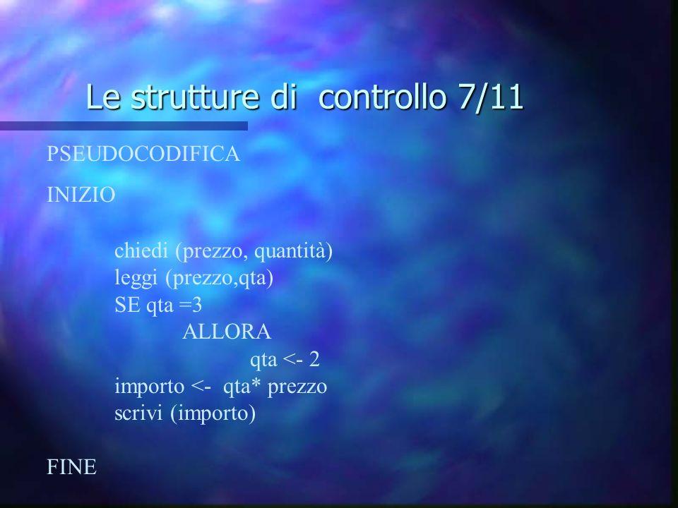 Le strutture di controllo 7/11 PSEUDOCODIFICA INIZIO chiedi (prezzo, quantità) leggi (prezzo,qta) SE qta =3 ALLORA qta <- 2 importo <- qta* prezzo scr