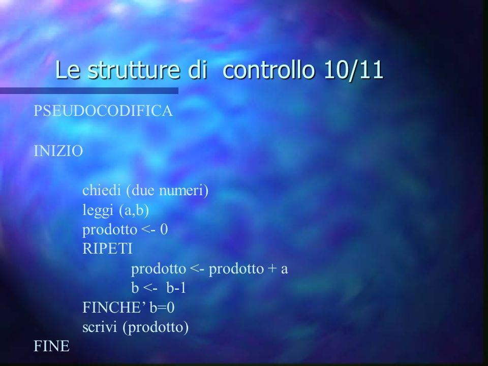 Le strutture di controllo 10/11 PSEUDOCODIFICA INIZIO chiedi (due numeri) leggi (a,b) prodotto <- 0 RIPETI prodotto <- prodotto + a b <- b-1 FINCHE b=