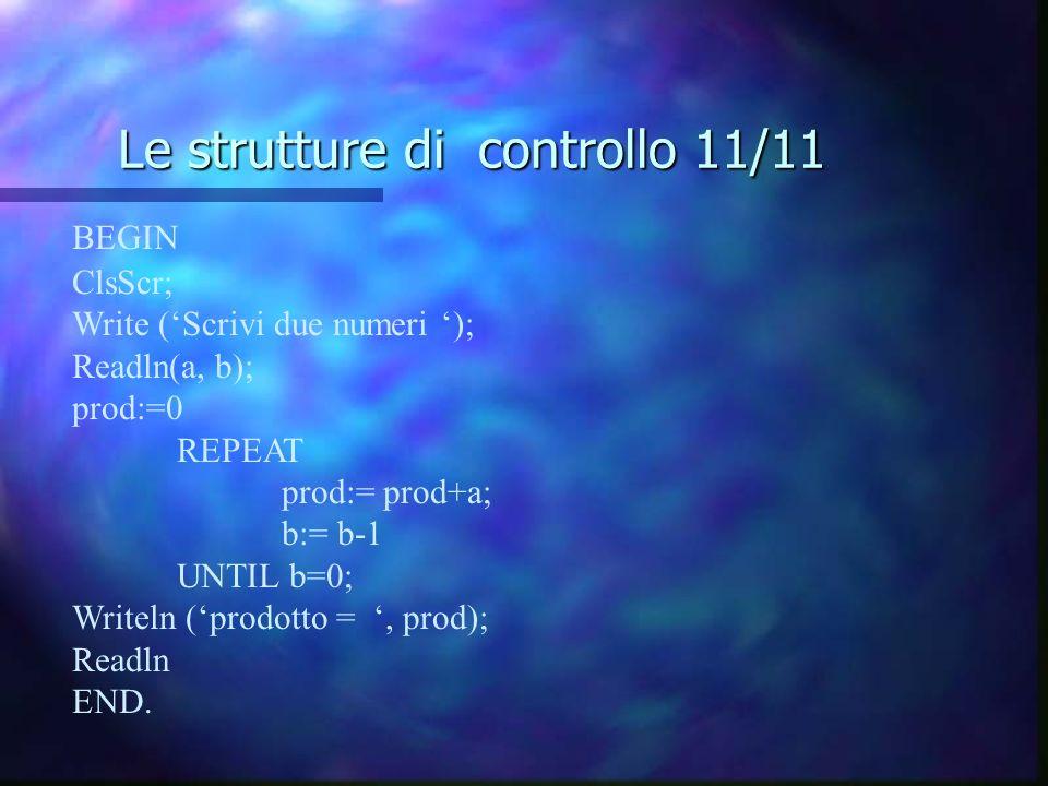 Le strutture di controllo 11/11 BEGIN ClsScr; Write (Scrivi due numeri ); Readln(a, b); prod:=0 REPEAT prod:= prod+a; b:= b-1 UNTIL b=0; Writeln (prod
