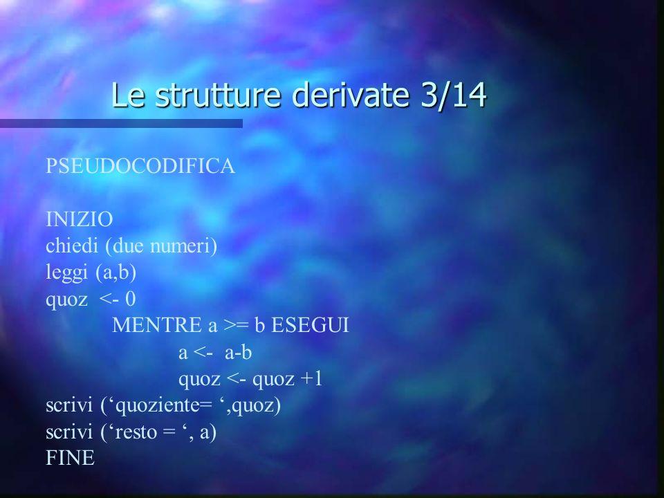 Le strutture derivate 3/14 PSEUDOCODIFICA INIZIO chiedi (due numeri) leggi (a,b) quoz <- 0 MENTRE a >= b ESEGUI a <- a-b quoz <- quoz +1 scrivi (quozi
