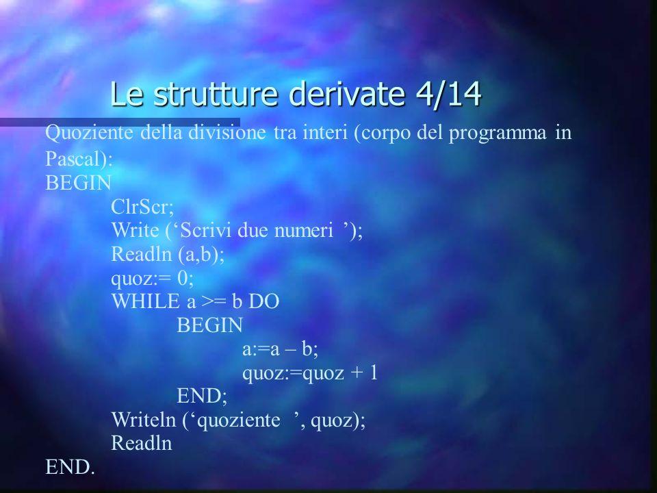 Le strutture derivate 4/14 Quoziente della divisione tra interi (corpo del programma in Pascal): BEGIN ClrScr; Write (Scrivi due numeri ); Readln (a,b