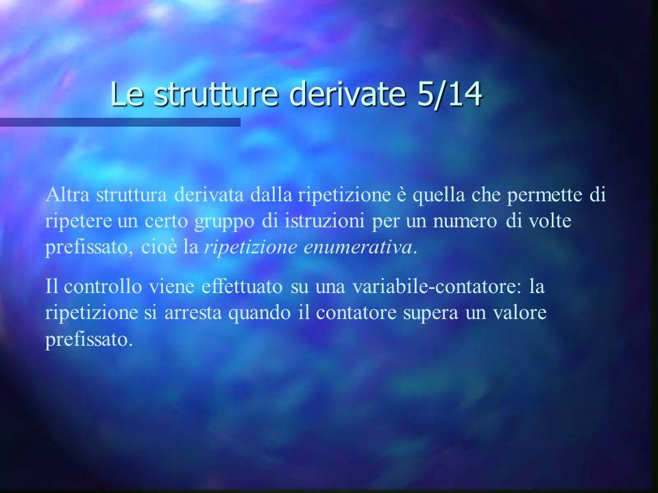 Le strutture derivate 5/14 Altra struttura derivata dalla ripetizione è quella che permette di ripetere un certo gruppo di istruzioni per un numero di