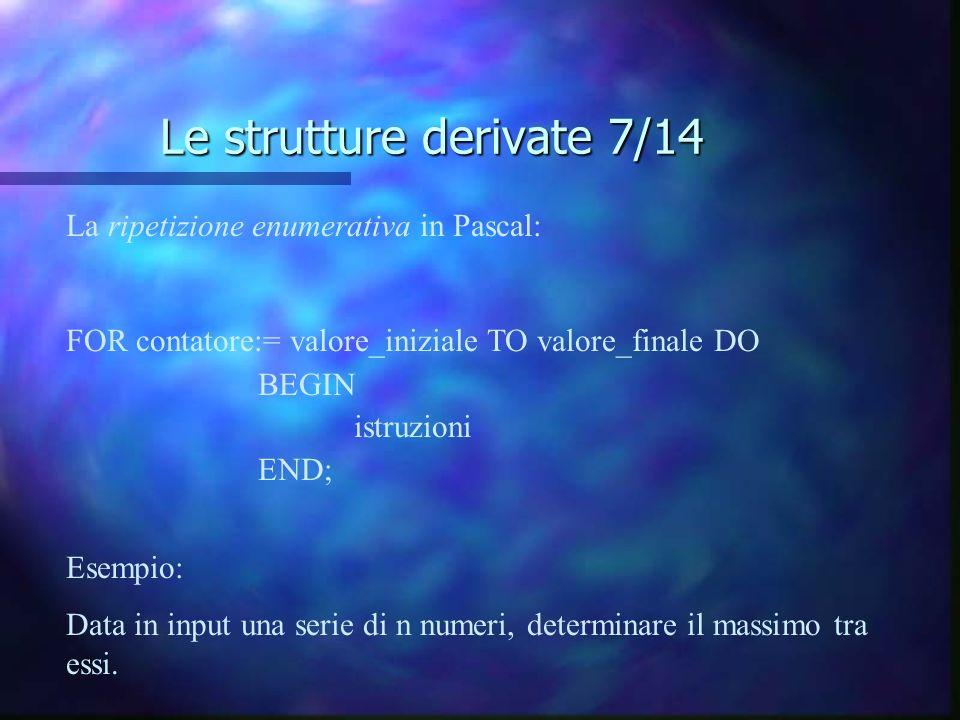 Le strutture derivate 7/14 La ripetizione enumerativa in Pascal: FOR contatore:= valore_iniziale TO valore_finale DO BEGIN istruzioni END; Esempio: Da
