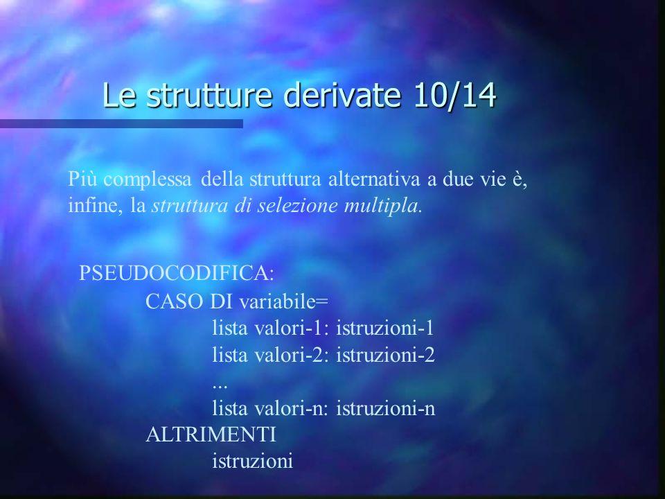 Le strutture derivate 10/14 Più complessa della struttura alternativa a due vie è, infine, la struttura di selezione multipla. PSEUDOCODIFICA: CASO DI