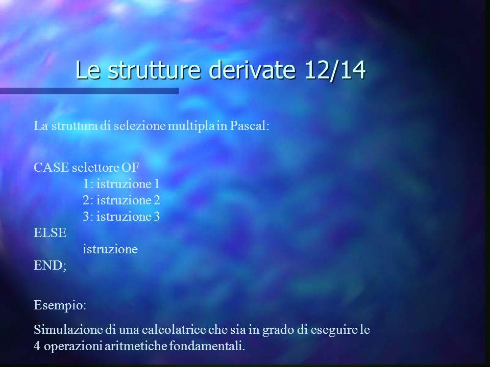 Le strutture derivate 12/14 La struttura di selezione multipla in Pascal: CASE selettore OF 1: istruzione 1 2: istruzione 2 3: istruzione 3 ELSE istru