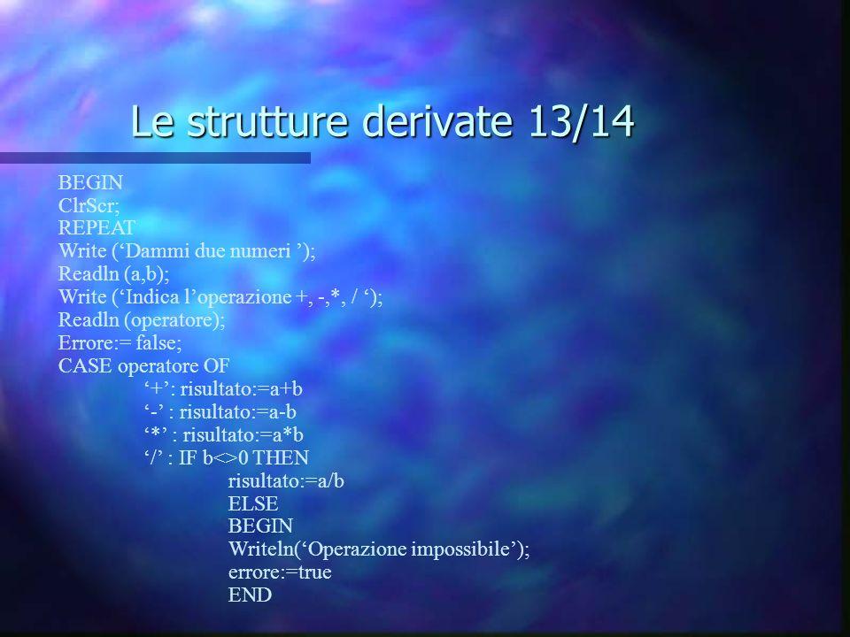 Le strutture derivate 13/14 BEGIN ClrScr; REPEAT Write (Dammi due numeri ); Readln (a,b); Write (Indica loperazione +, -,*, / ); Readln (operatore); E