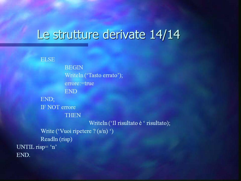 Le strutture derivate 14/14 ELSE BEGIN Writeln (Tasto errato); errore:=true END END; IF NOT errore THEN Writeln (Il risultato è risultato); Write (Vuo