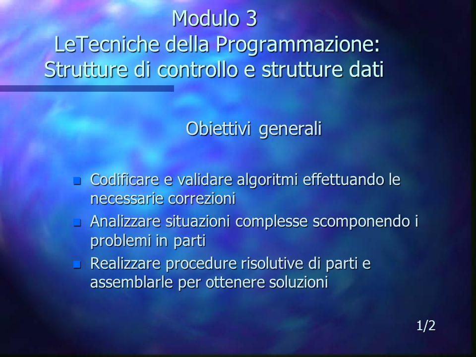 Modulo 3 LeTecniche della Programmazione: Strutture di controllo e strutture dati Obiettivi generali n Individuare la struttura dati più idonea in funzione del problema da risolvere n Produrre unefficace documentazione contestualmente allo sviluppo del progetto 2/2