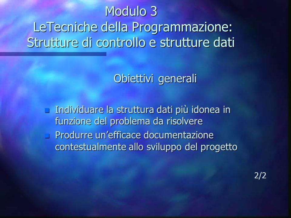 Modulo 3 LeTecniche della Programmazione: Strutture di controllo e strutture dati Obiettivi generali n Individuare la struttura dati più idonea in fun