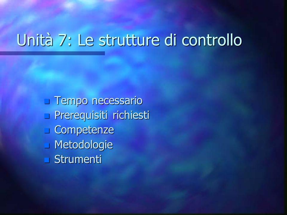 Unità 7: Le strutture di controllo n Tempo necessario n Prerequisiti richiesti n Competenze n Metodologie n Strumenti
