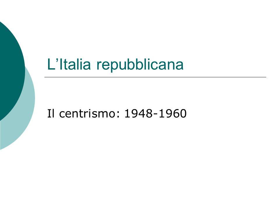 LItalia repubblicana Il centrismo: 1948-1960