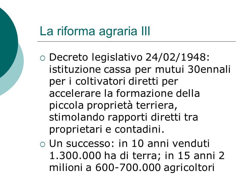 La riforma agraria III Decreto legislativo 24/02/1948: istituzione cassa per mutui 30ennali per i coltivatori diretti per accelerare la formazione del