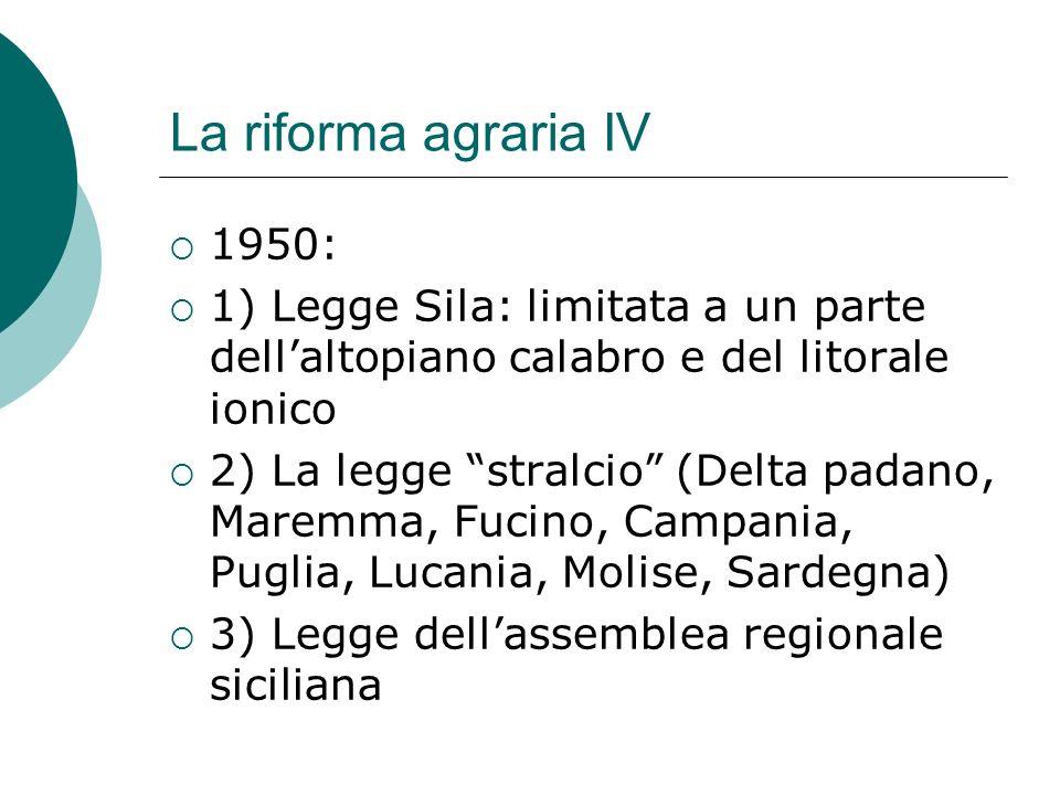 La riforma agraria IV 1950: 1) Legge Sila: limitata a un parte dellaltopiano calabro e del litorale ionico 2) La legge stralcio (Delta padano, Maremma