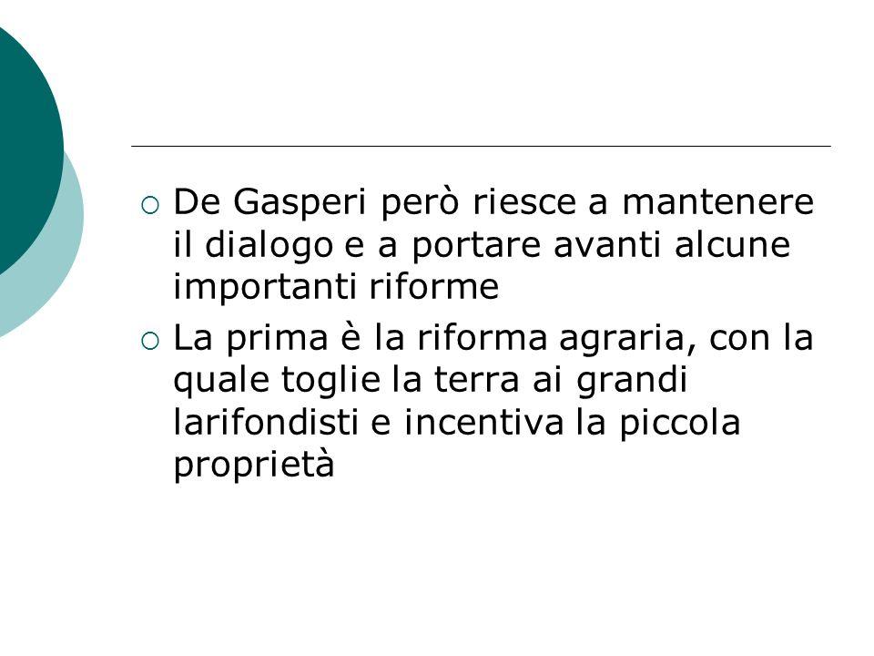 De Gasperi però riesce a mantenere il dialogo e a portare avanti alcune importanti riforme La prima è la riforma agraria, con la quale toglie la terra