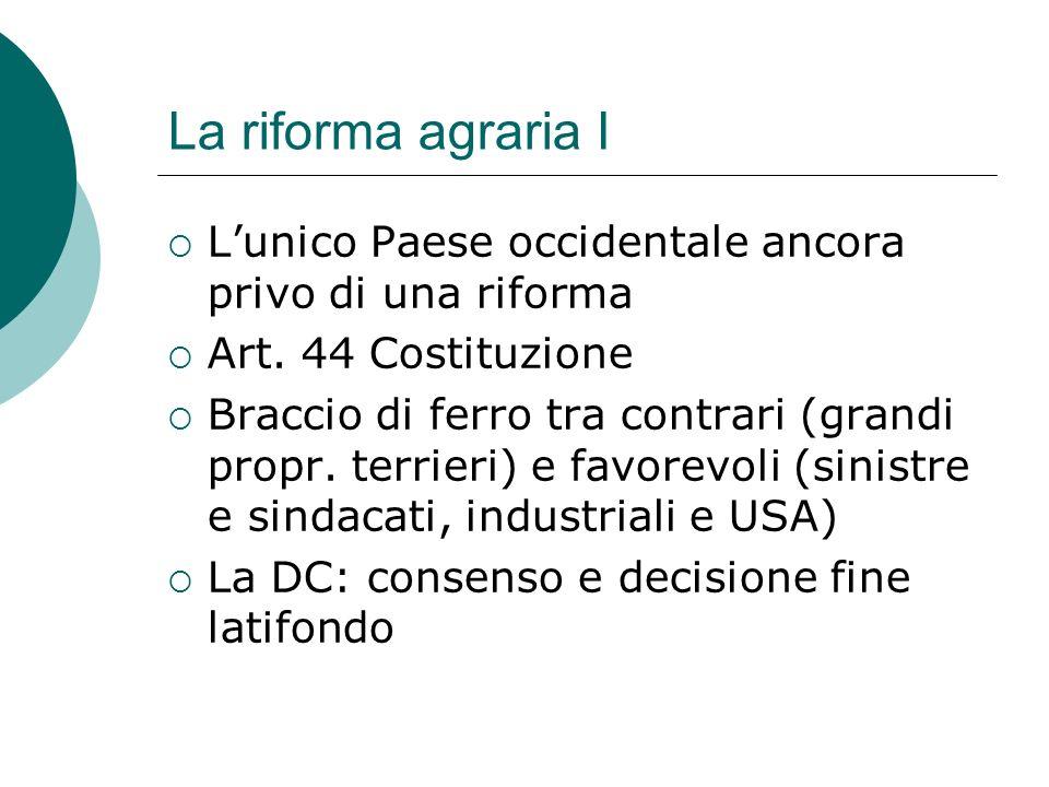 La riforma agraria I Lunico Paese occidentale ancora privo di una riforma Art. 44 Costituzione Braccio di ferro tra contrari (grandi propr. terrieri)