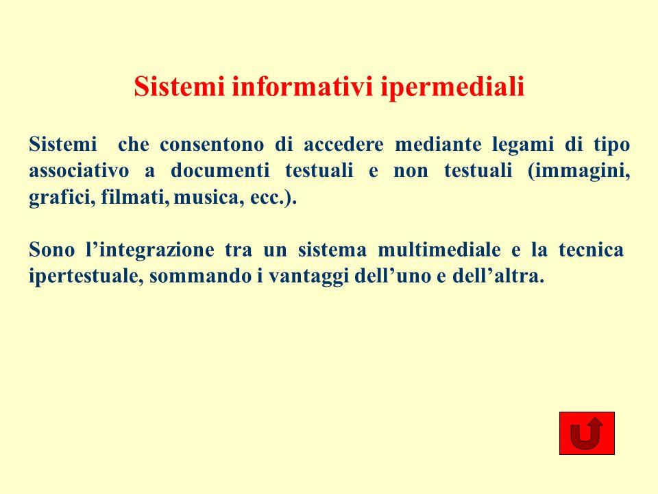 Sistemi informativi ipermediali Sistemi che consentono di accedere mediante legami di tipo associativo a documenti testuali e non testuali (immagini, grafici, filmati, musica, ecc.).