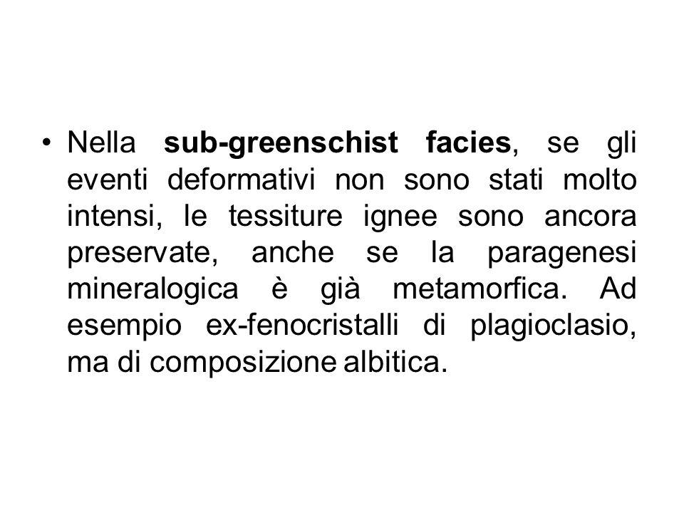 Nella sub-greenschist facies, se gli eventi deformativi non sono stati molto intensi, le tessiture ignee sono ancora preservate, anche se la paragenes