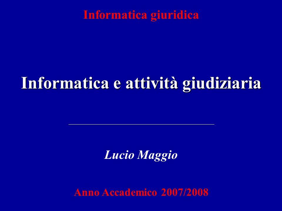 Informatica giuridica Informatica e attività giudiziaria Lucio Maggio Anno Accademico 2007/2008