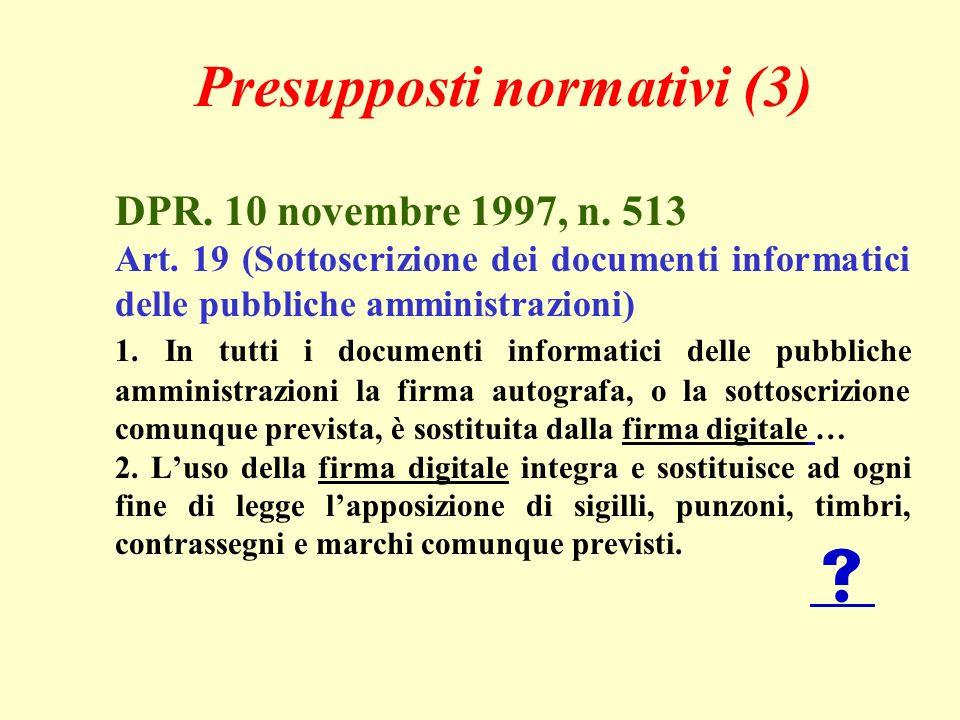 Presupposti normativi (3) DPR. 10 novembre 1997, n. 513 Art. 19 (Sottoscrizione dei documenti informatici delle pubbliche amministrazioni) 1. In tutti