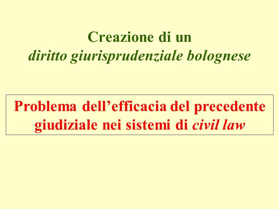 Creazione di un diritto giurisprudenziale bolognese Problema dellefficacia del precedente giudiziale nei sistemi di civil law