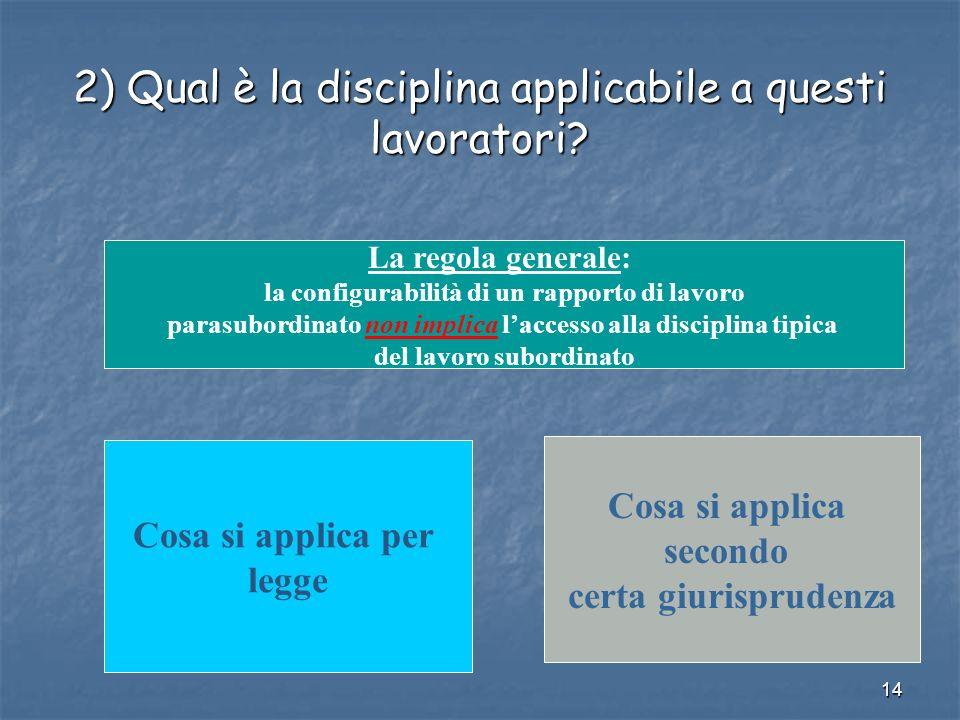 14 2) Qual è la disciplina applicabile a questi lavoratori? La regola generale: la configurabilità di un rapporto di lavoro parasubordinato non implic