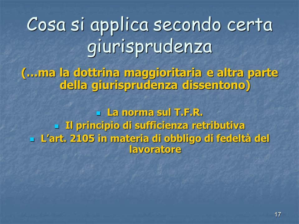 17 Cosa si applica secondo certa giurisprudenza (…ma la dottrina maggioritaria e altra parte della giurisprudenza dissentono) La norma sul T.F.R. La n
