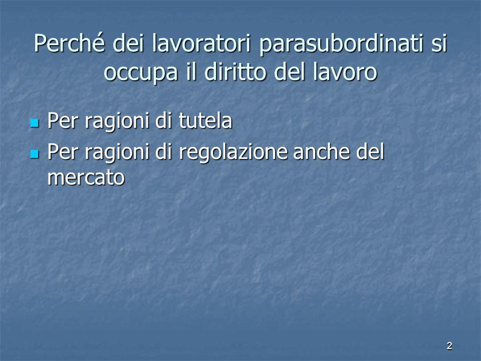 2 Perché dei lavoratori parasubordinati si occupa il diritto del lavoro Per ragioni di tutela Per ragioni di tutela Per ragioni di regolazione anche d