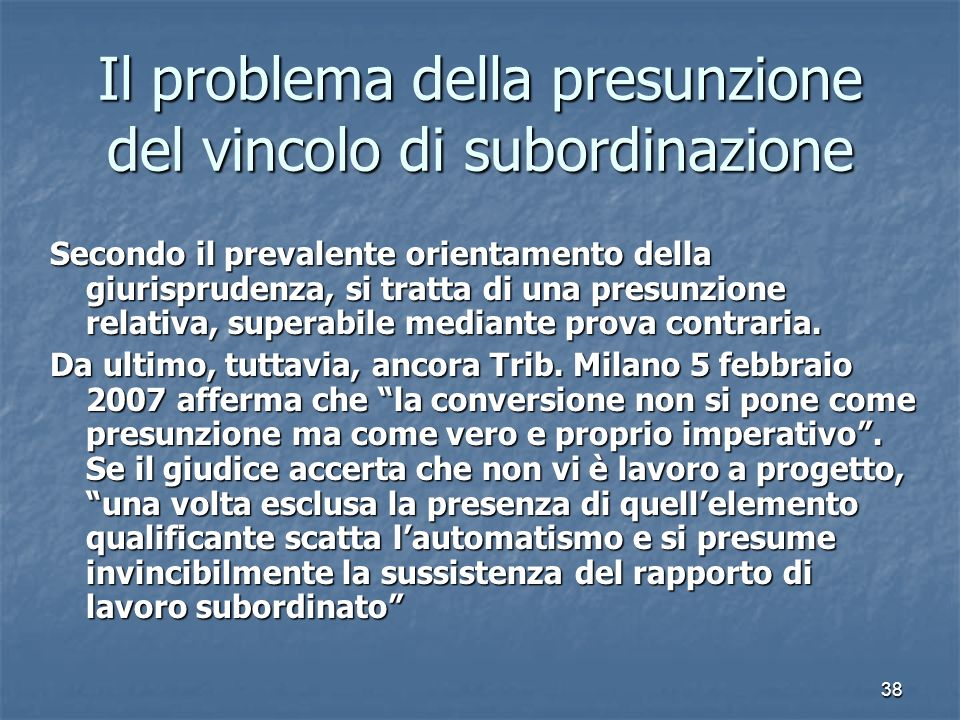 38 Il problema della presunzione del vincolo di subordinazione Secondo il prevalente orientamento della giurisprudenza, si tratta di una presunzione r