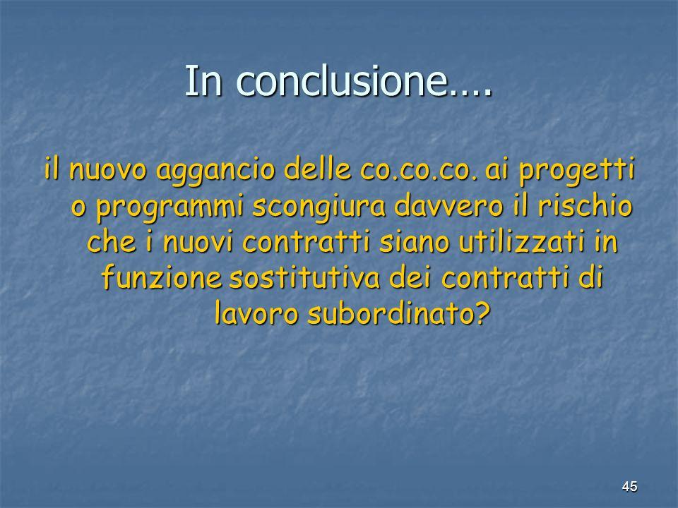 45 In conclusione…. il nuovo aggancio delle co.co.co. ai progetti o programmi scongiura davvero il rischio che i nuovi contratti siano utilizzati in f