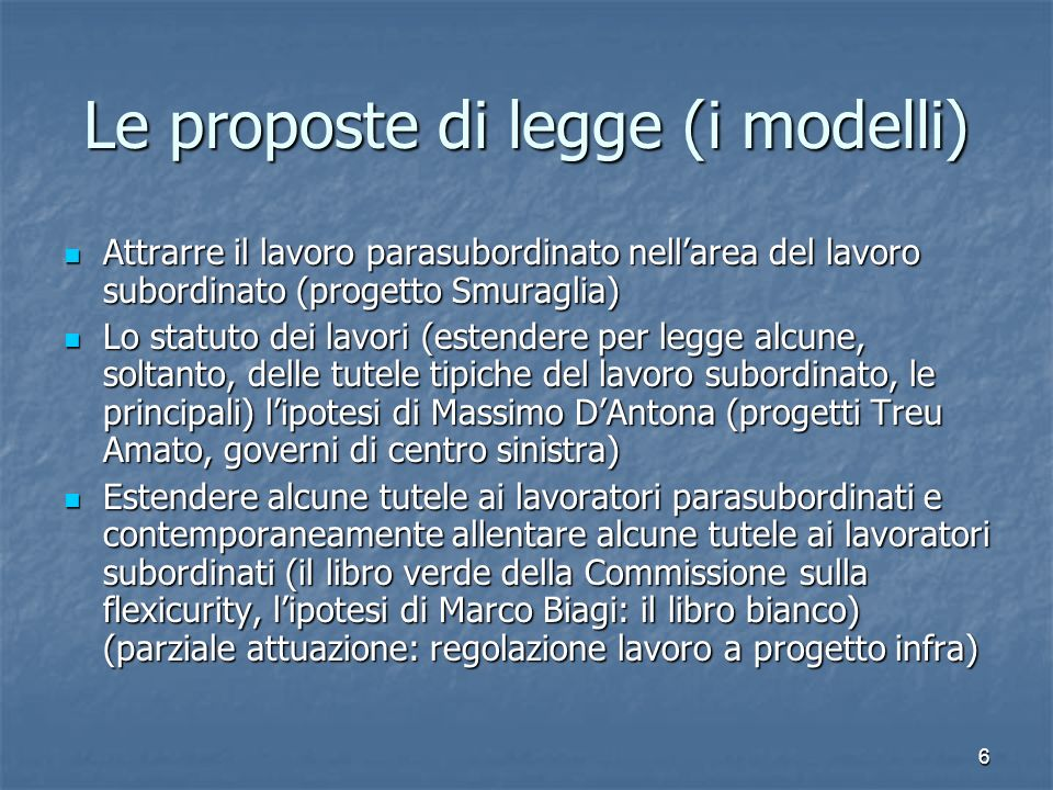 6 Le proposte di legge (i modelli) Attrarre il lavoro parasubordinato nellarea del lavoro subordinato (progetto Smuraglia) Attrarre il lavoro parasubo