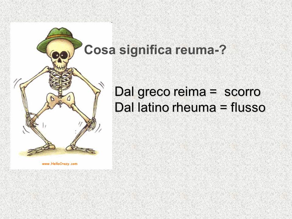 Cosa significa reuma-? Dal greco reima = scorro Dal latino rheuma = flusso