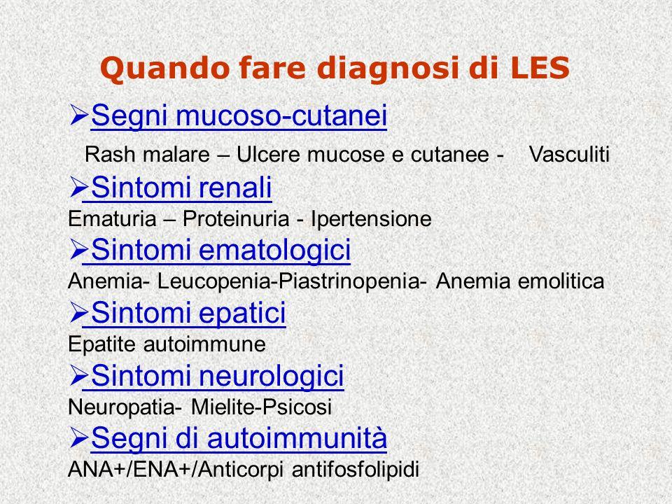 Quando fare diagnosi di LES Segni mucoso-cutanei Rash malare – Ulcere mucose e cutanee - Vasculiti Sintomi renali Ematuria – Proteinuria - Ipertensione Sintomi ematologici Anemia- Leucopenia-Piastrinopenia- Anemia emolitica Sintomi epatici Epatite autoimmune Sintomi neurologici Neuropatia- Mielite-Psicosi Segni di autoimmunità ANA+/ENA+/Anticorpi antifosfolipidi