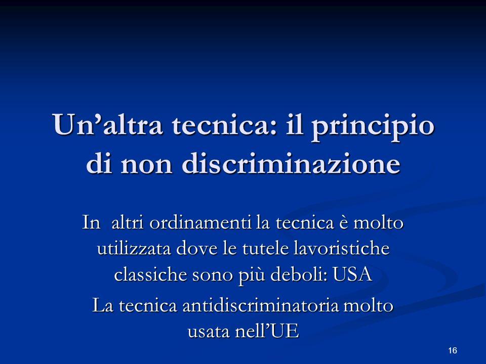 Unaltra tecnica: il principio di non discriminazione In altri ordinamenti la tecnica è molto utilizzata dove le tutele lavoristiche classiche sono più deboli: USA La tecnica antidiscriminatoria molto usata nellUE 16