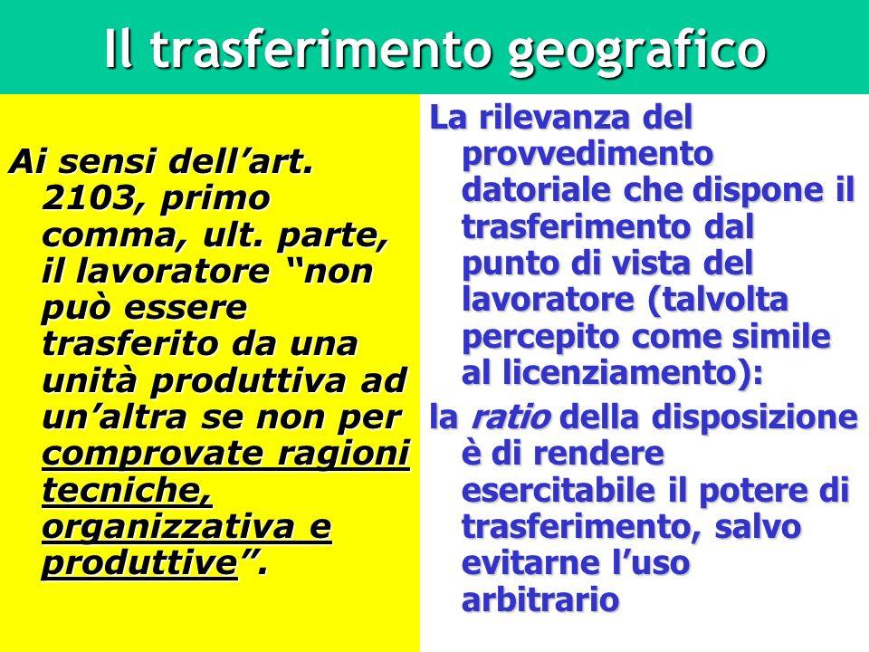 Il trasferimento geografico Ai sensi dellart. 2103, primo comma, ult. parte, il lavoratore non può essere trasferito da una unità produttiva ad unaltr