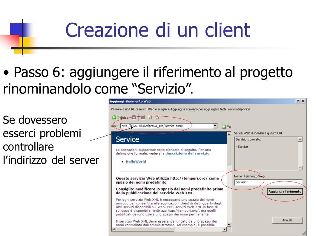 Creazione di un client Passo 6: aggiungere il riferimento al progetto rinominandolo come Servizio. Se dovessero esserci problemi controllare lindirizz