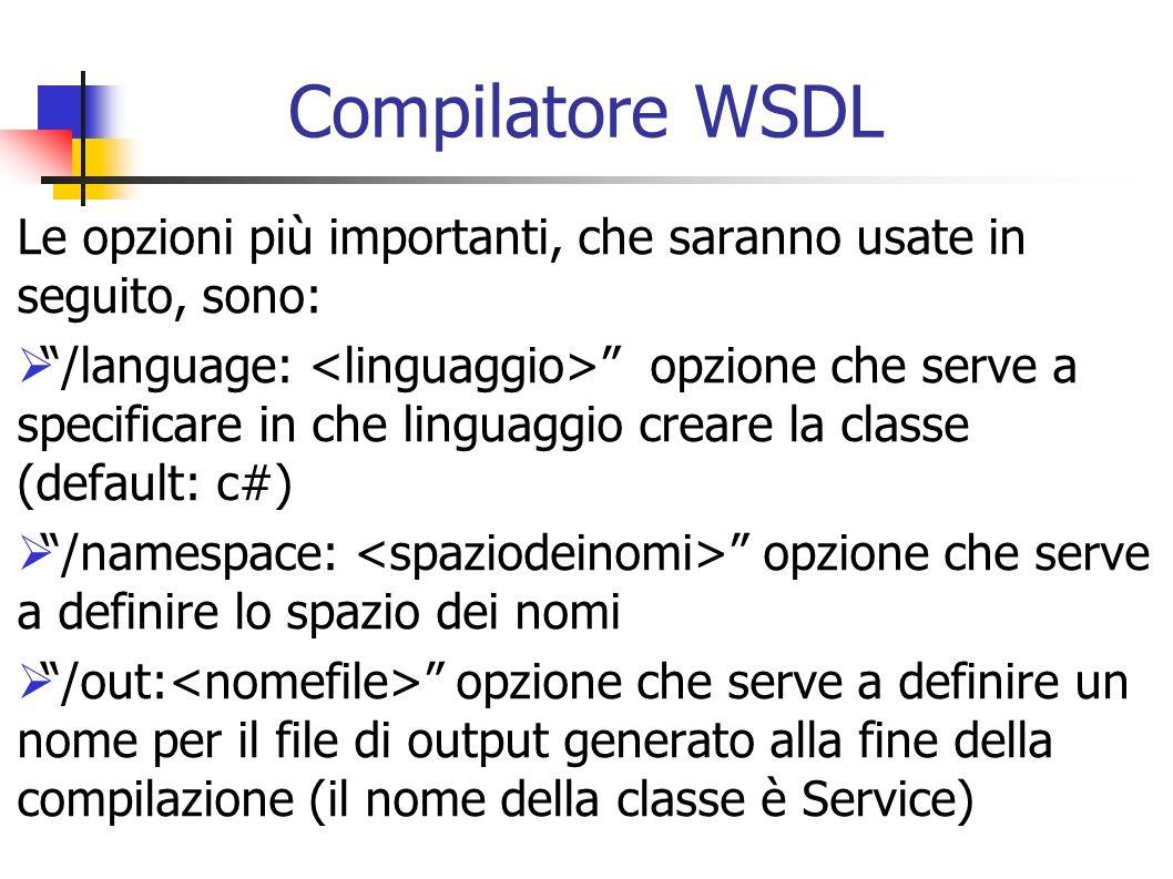 Compilatore WSDL Le opzioni più importanti, che saranno usate in seguito, sono: /language: opzione che serve a specificare in che linguaggio creare la