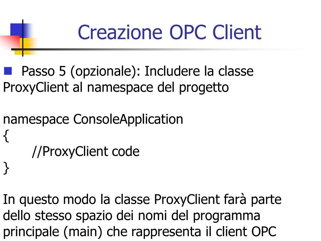 Creazione OPC Client Passo 5 (opzionale): Includere la classe ProxyClient al namespace del progetto namespace ConsoleApplication { //ProxyClient code