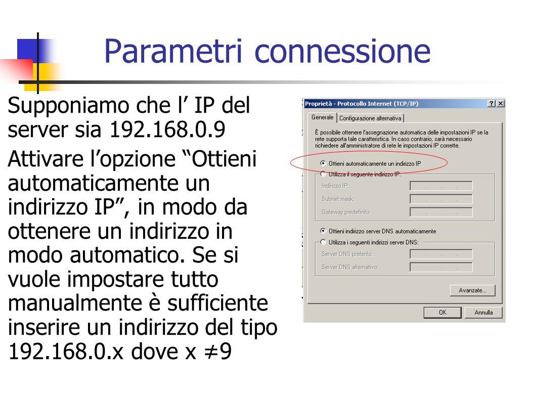 Parametri connessione Supponiamo che l IP del server sia 192.168.0.9 Attivare lopzione Ottieni automaticamente un indirizzo IP, in modo da ottenere un
