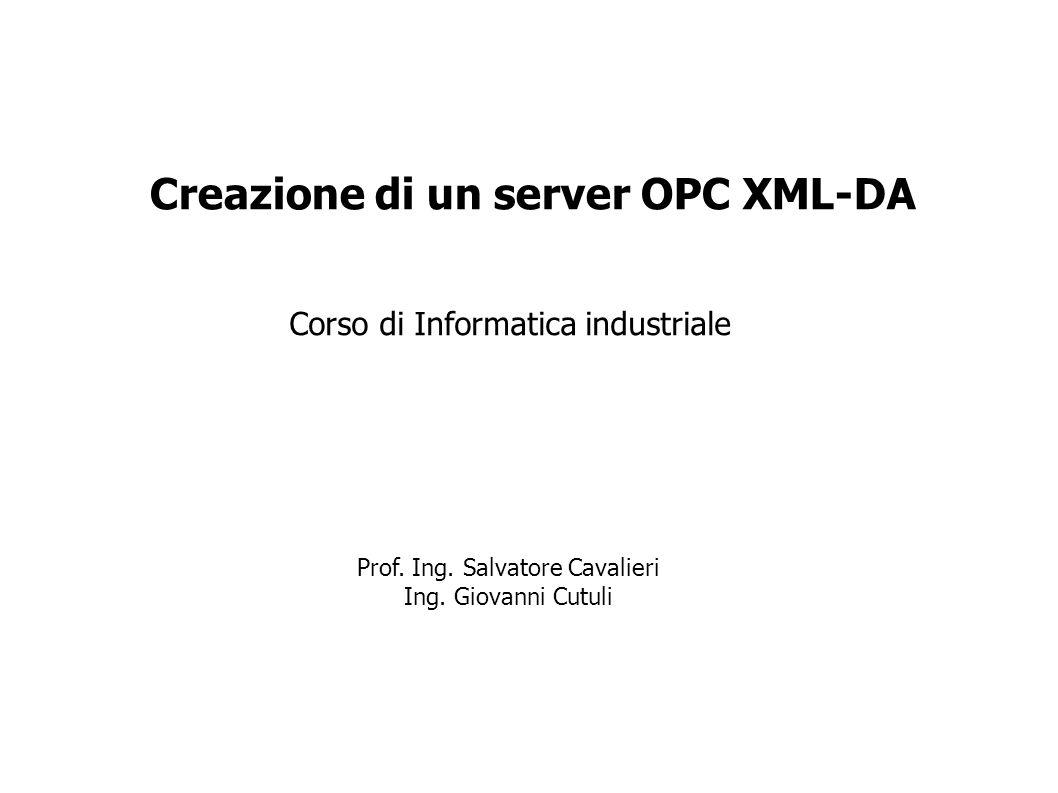 Corso di Informatica industriale Creazione di un server OPC XML-DA Prof. Ing. Salvatore Cavalieri Ing. Giovanni Cutuli